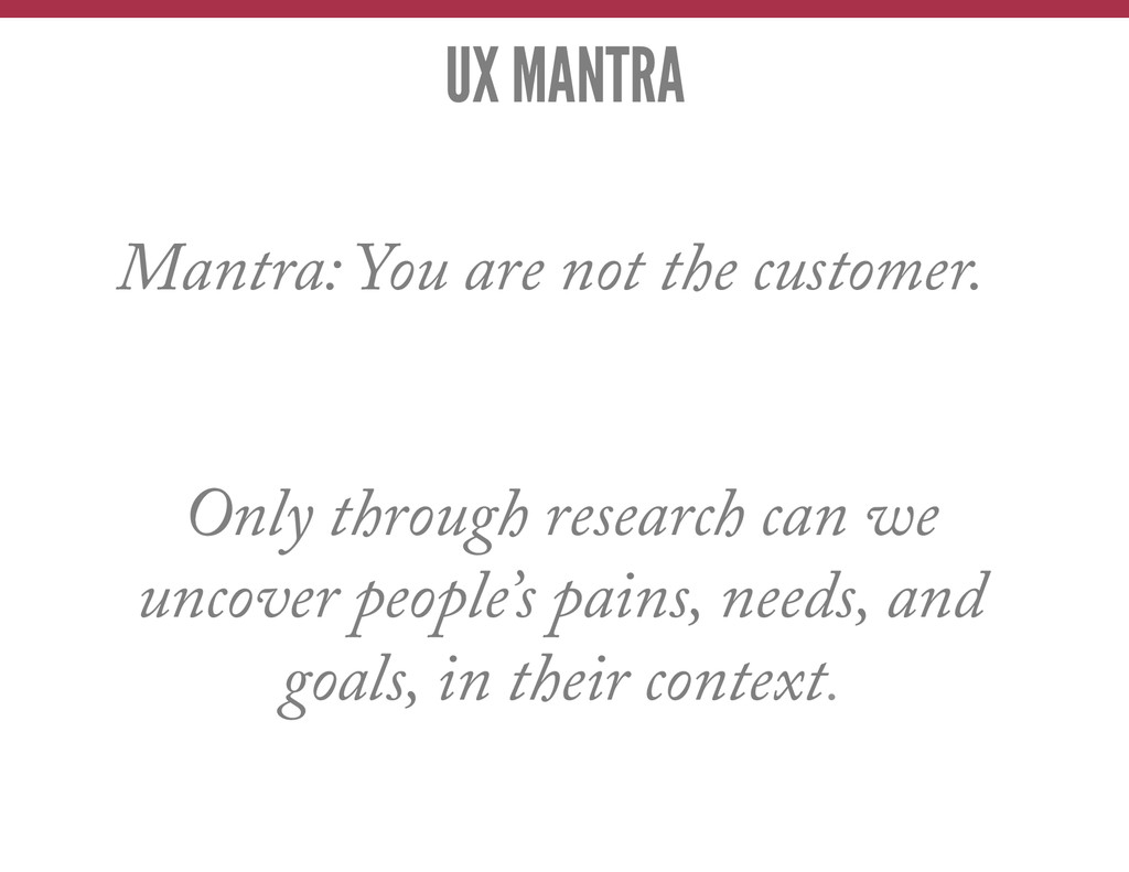 UX MANTRA Mantra: You are not the customer. Onl...