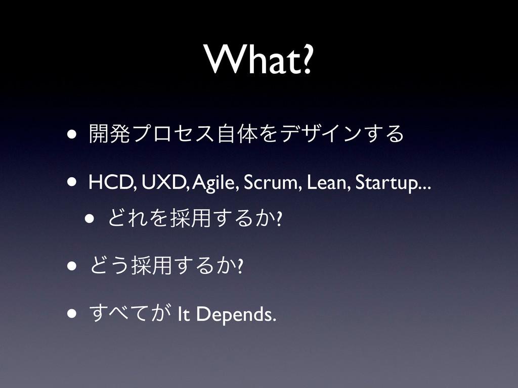What? • ։ൃϓϩηεࣗମΛσβΠϯ͢Δ • HCD, UXD, Agile, Scru...