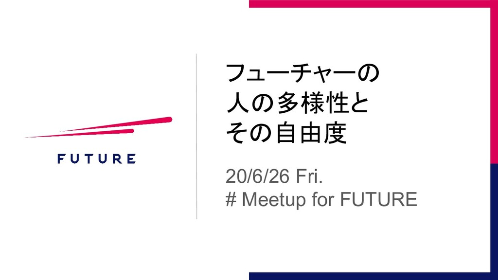 フューチャーの 人の多様性と その自由度 20/6/26 Fri. # Meetup for ...