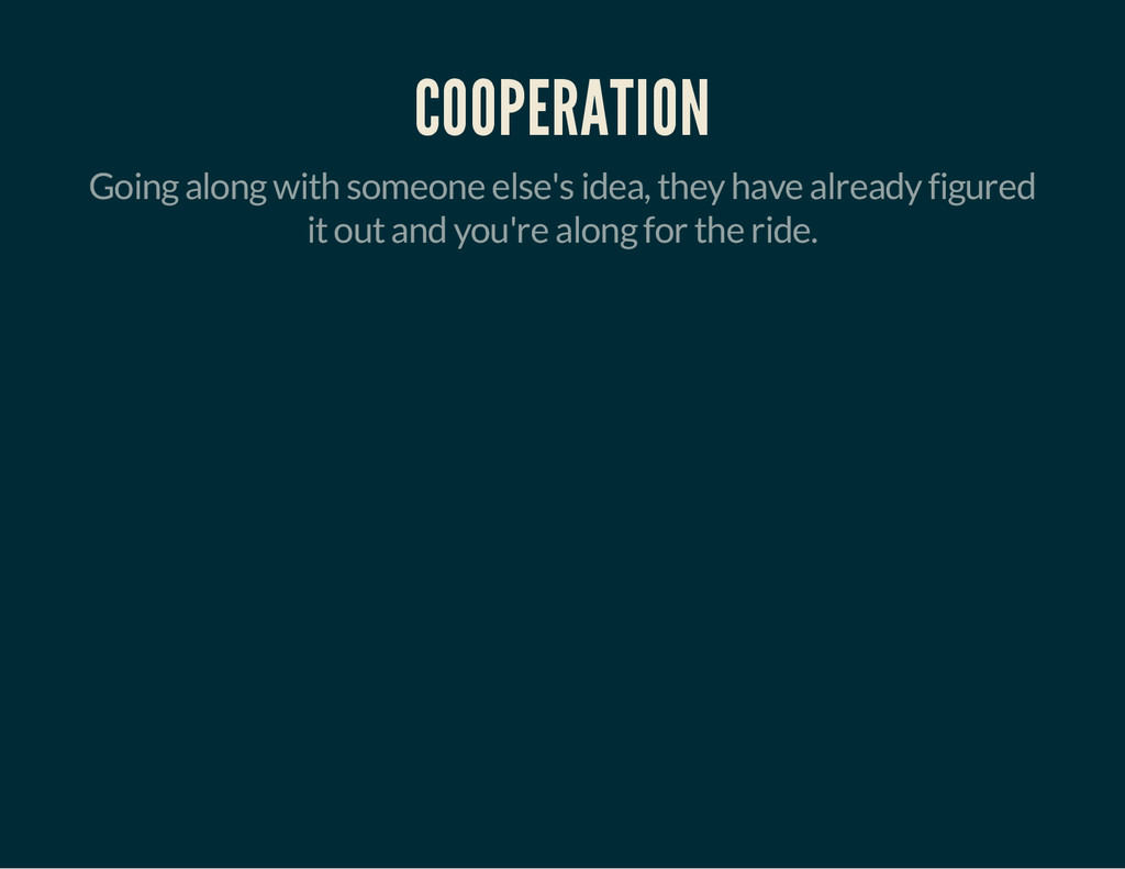 COOPERATION Going along with someone else's ide...