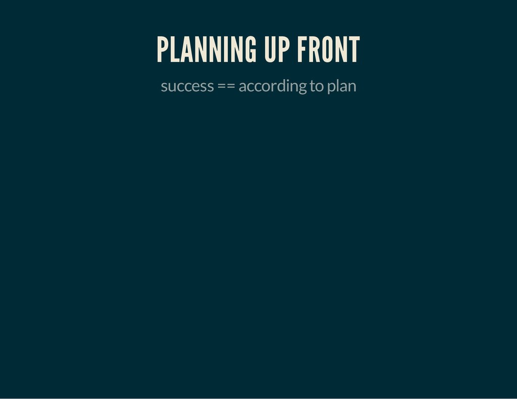 PLANNING UP FRONT success == according to plan