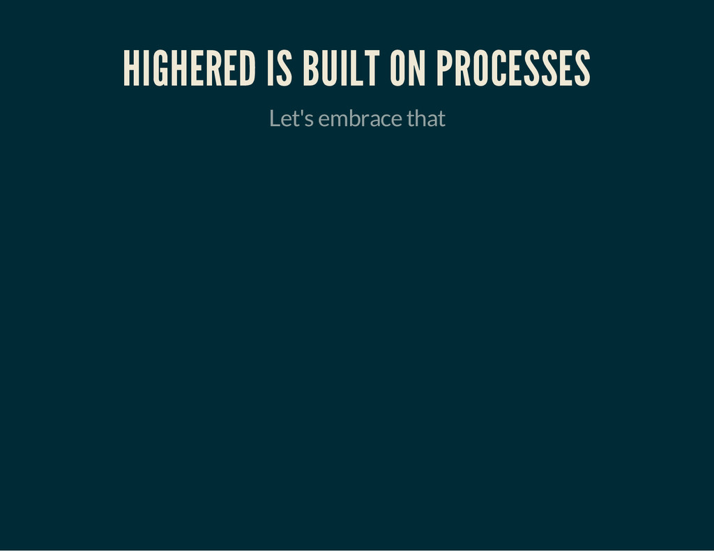 HIGHERED IS BUILT ON PROCESSES Let's embrace th...