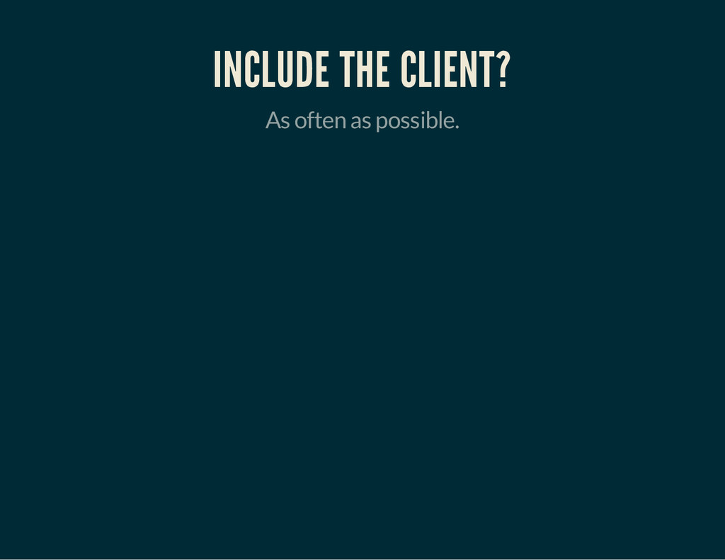 INCLUDE THE CLIENT? As often as possible.