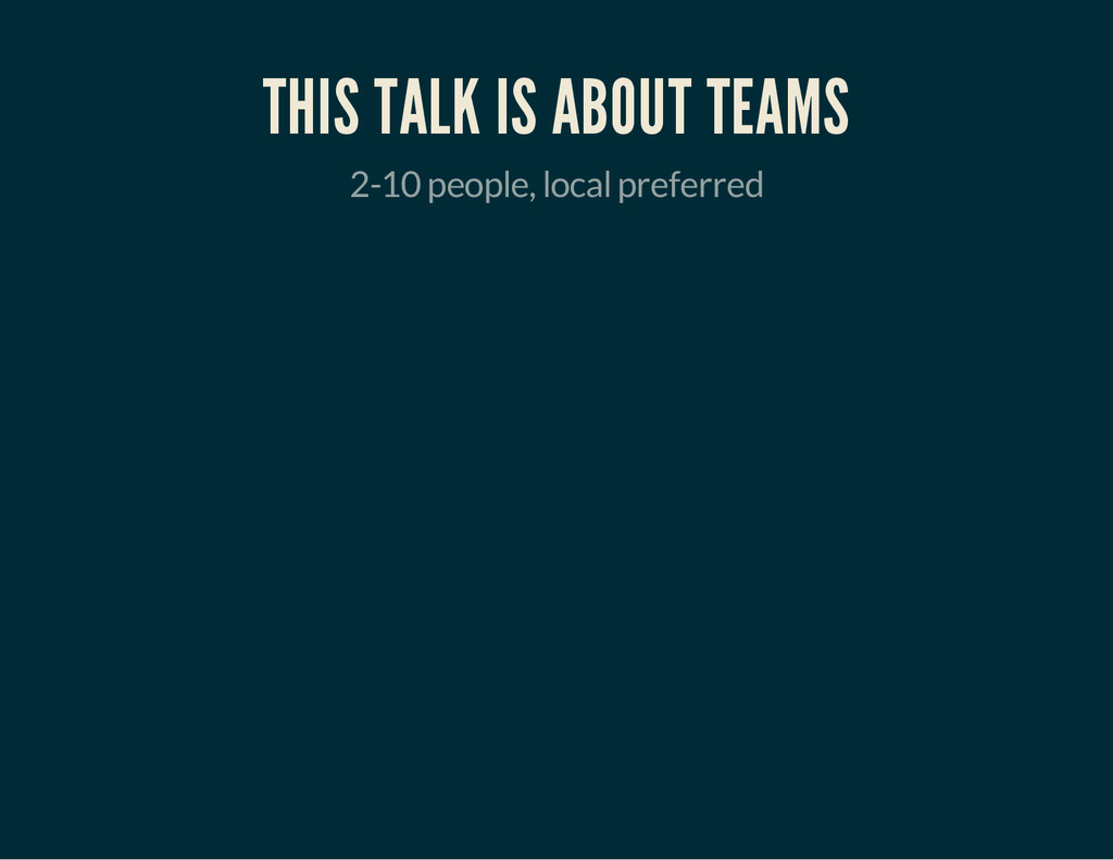 THIS TALK IS ABOUT TEAMS 2-10 people, local pre...