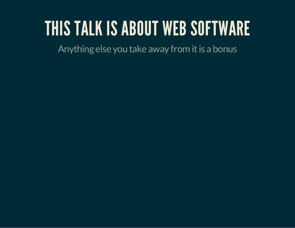 THIS TALK IS ABOUT WEB SOFTWARE Anything else y...