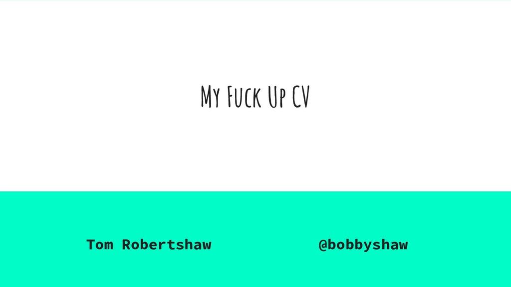 My Fuck Up CV Tom Robertshaw @bobbyshaw