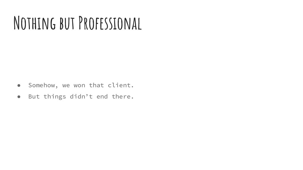 ● Somehow, we won that client. ● But things did...