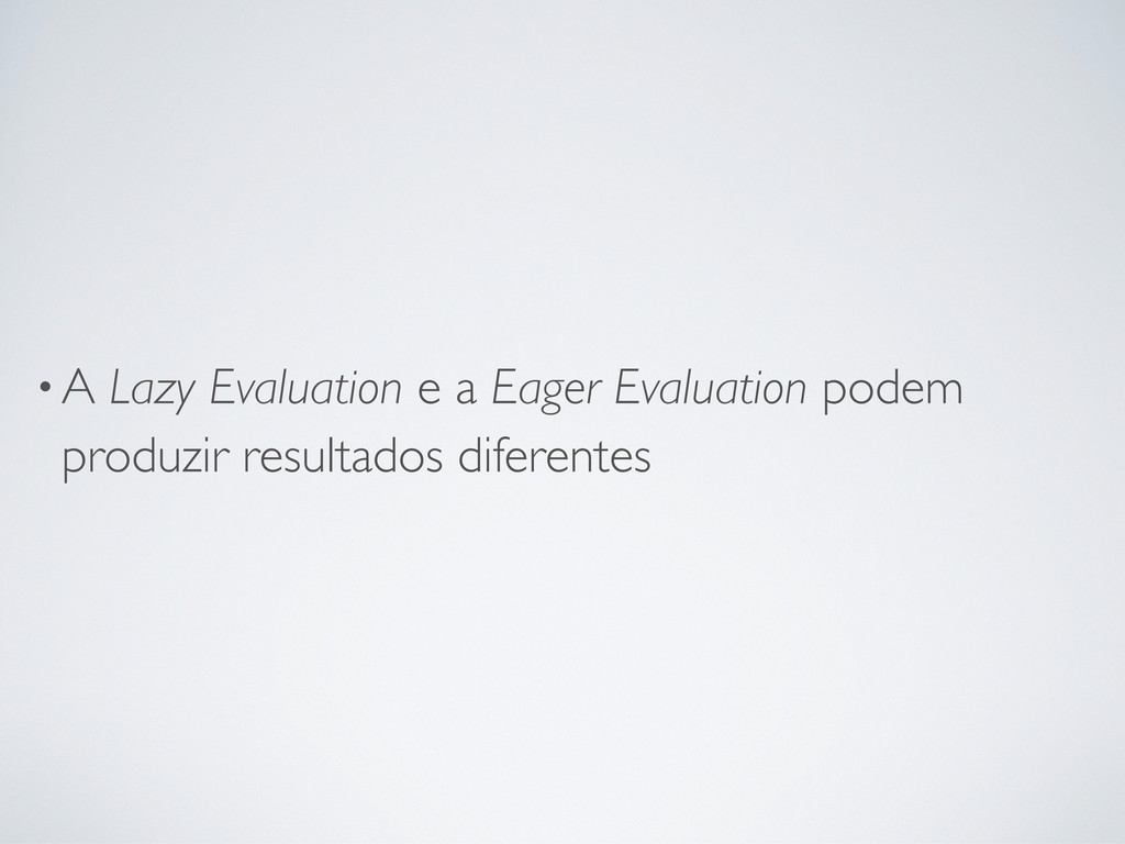 •A Lazy Evaluation e a Eager Evaluation podem p...