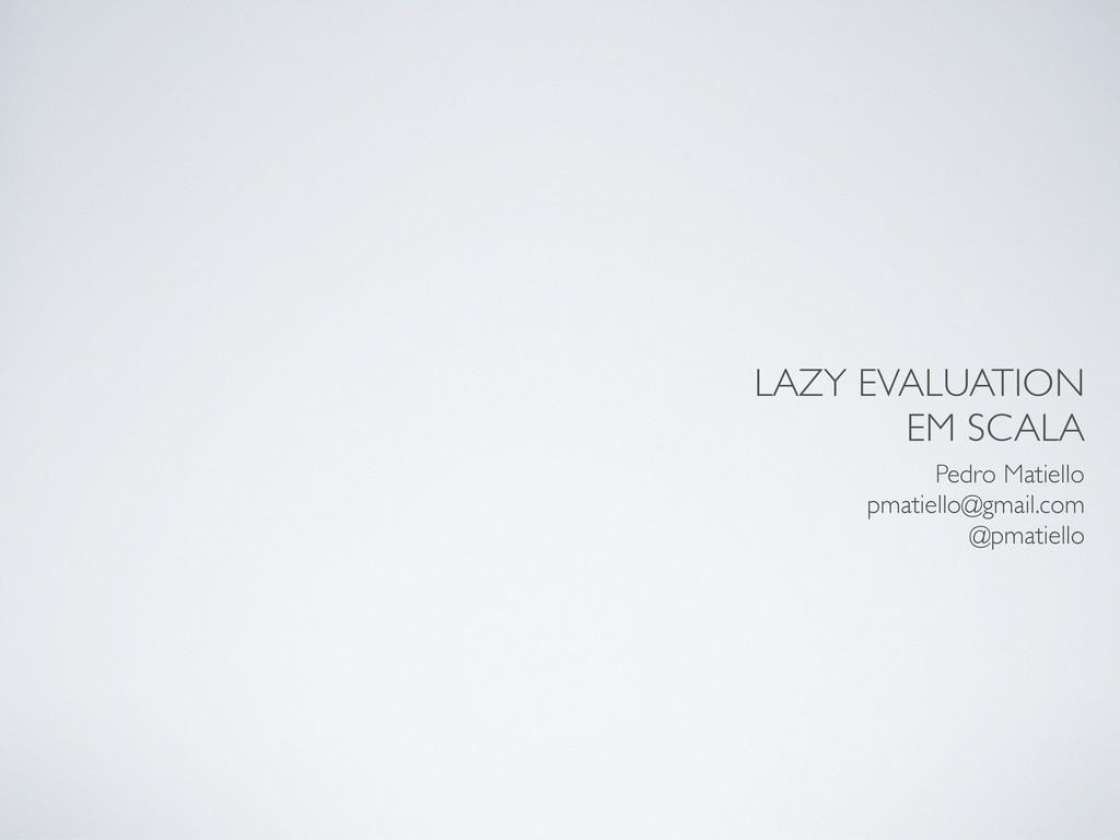 LAZY EVALUATION EM SCALA Pedro Matiello pmatiel...