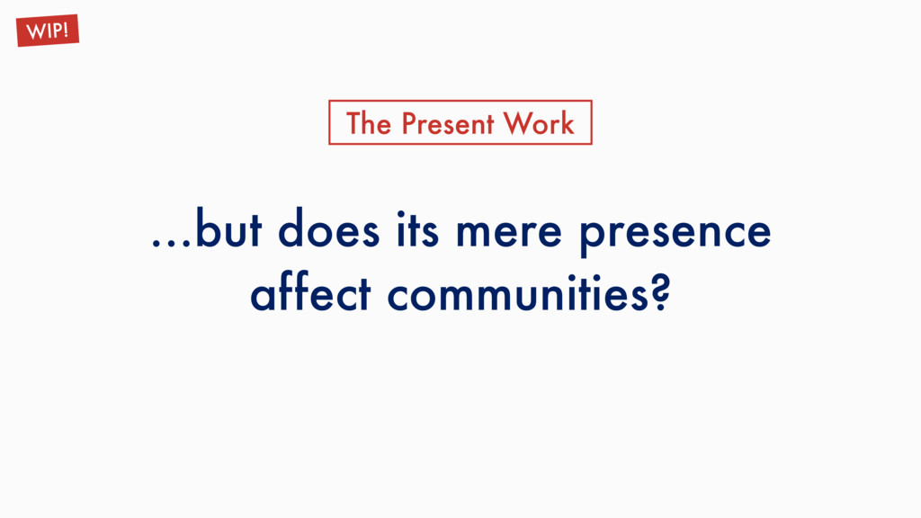…but does its mere presence affect communities?...