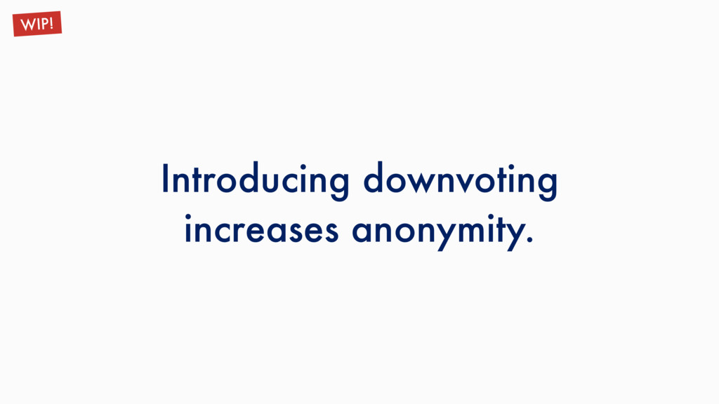 Introducing downvoting increases anonymity. WIP!