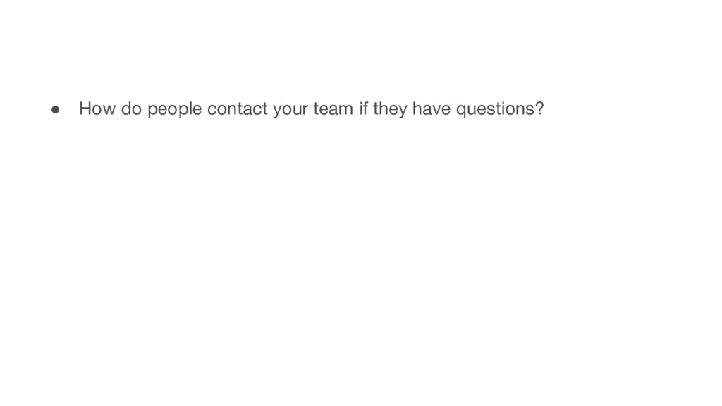 ● How do people contact your team if they have ...