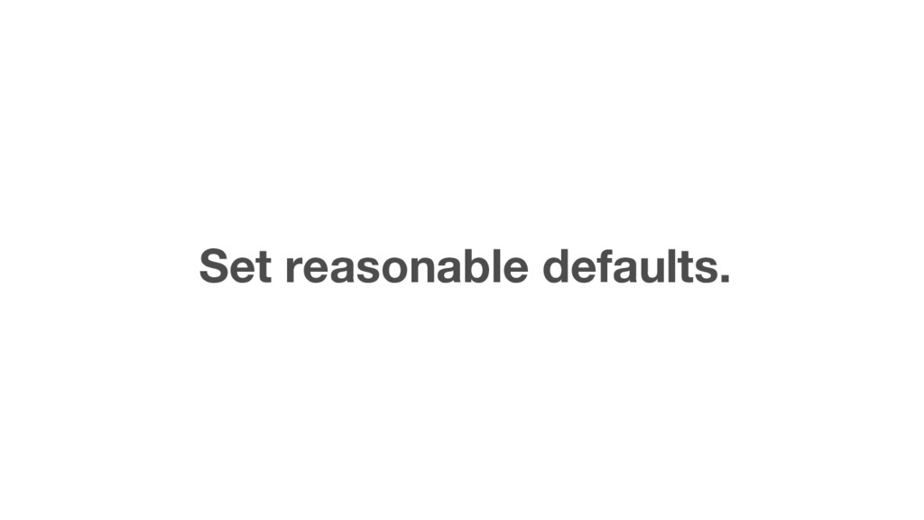 Set reasonable defaults.