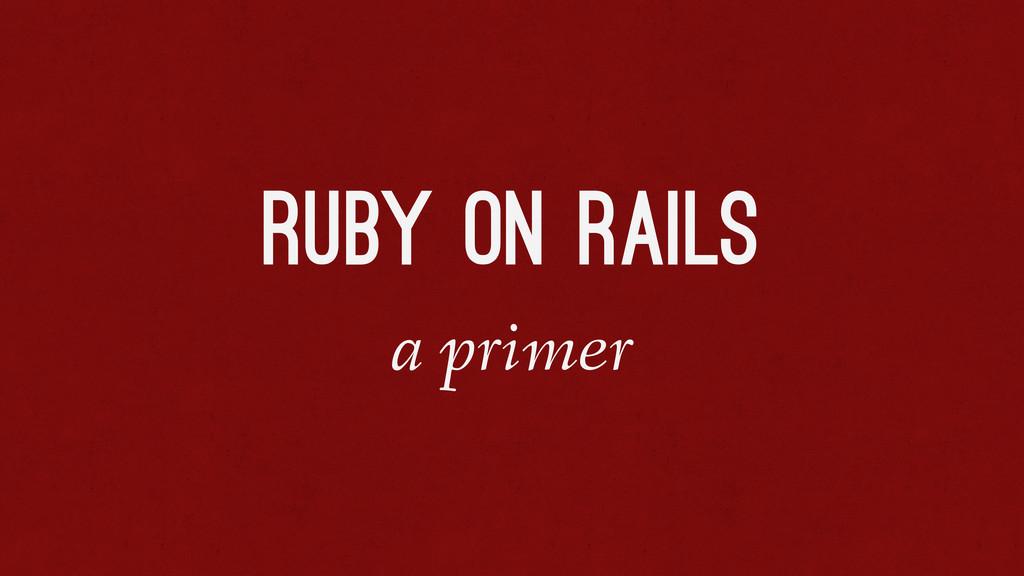 Ruby on Rails a primer