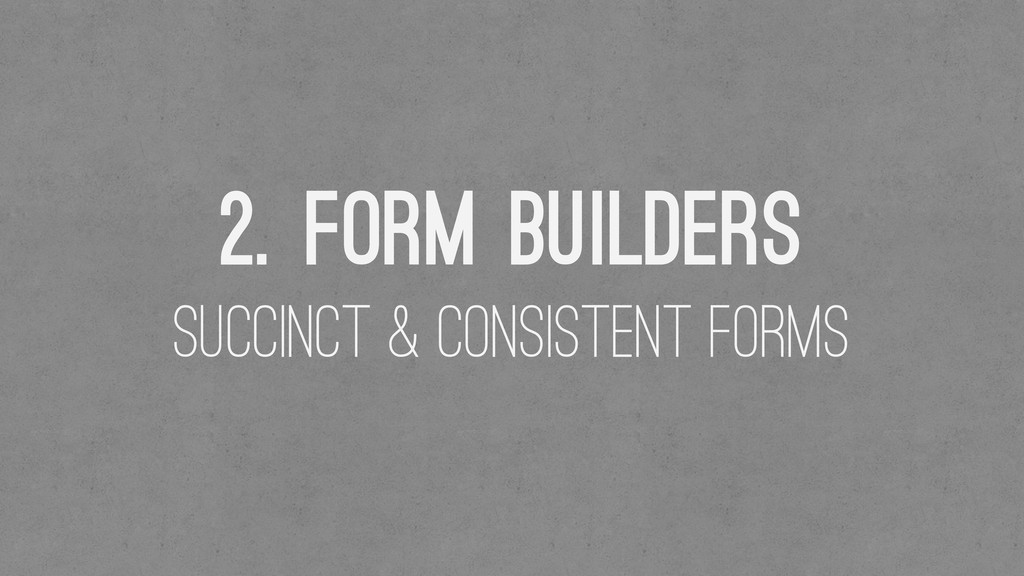 2. Form BUilders Succinct & Consistent Forms