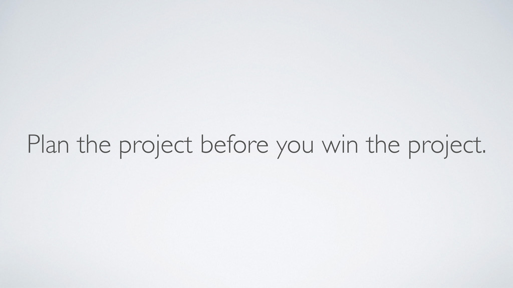 Plan the project before you win the project.