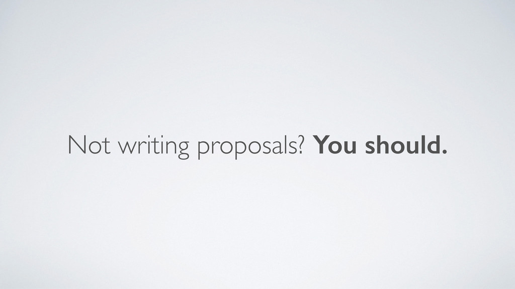 Not writing proposals? You should.