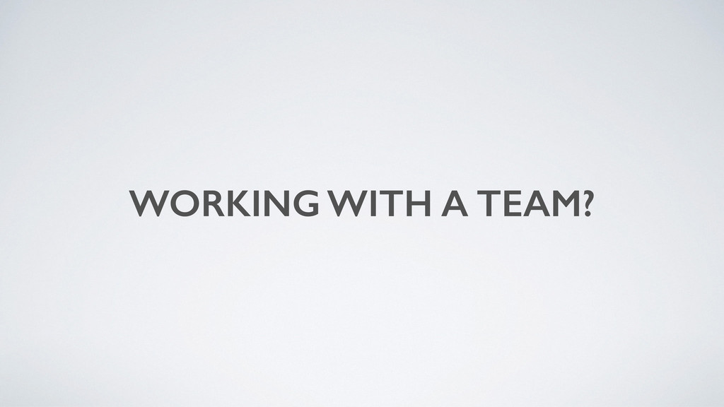 WORKING WITH A TEAM?