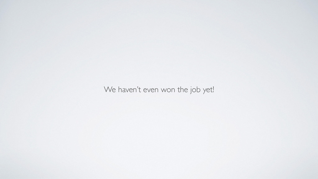 We haven't even won the job yet!