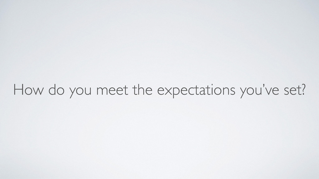 How do you meet the expectations you've set?