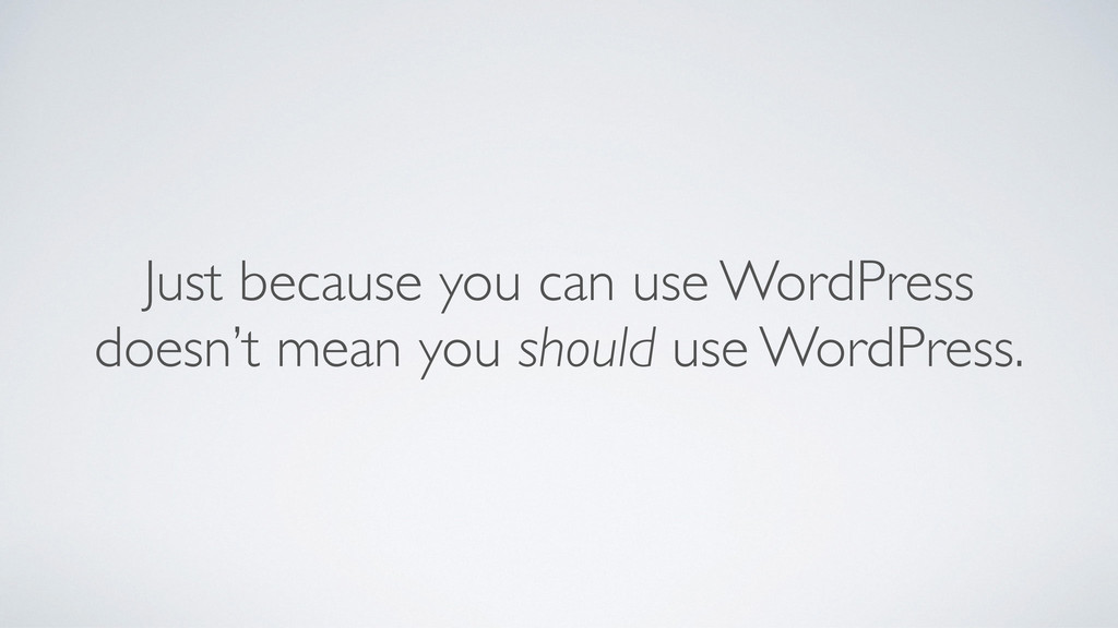 Just because you can use WordPress	 