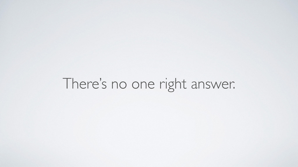 There's no one right answer.