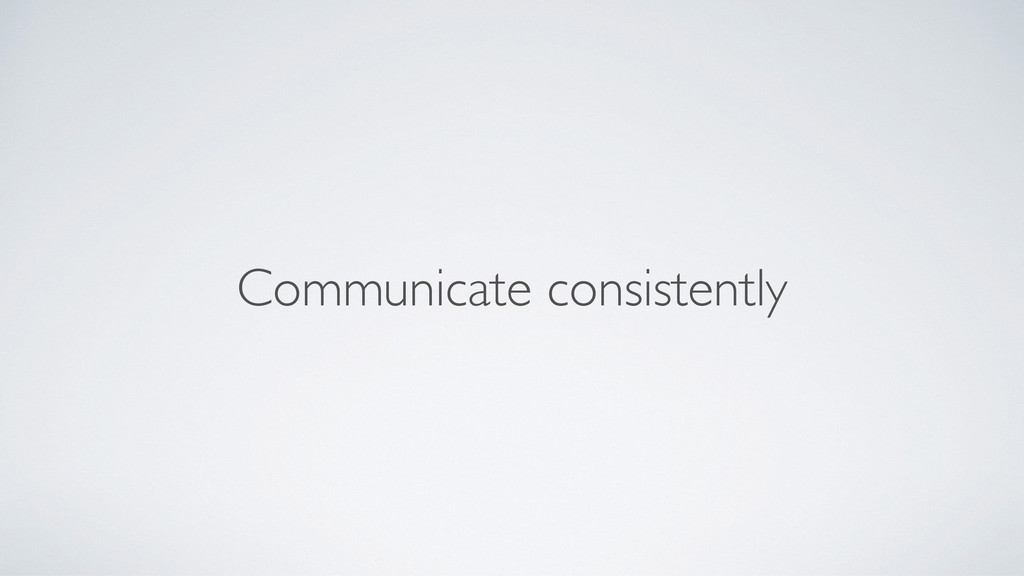 Communicate consistently