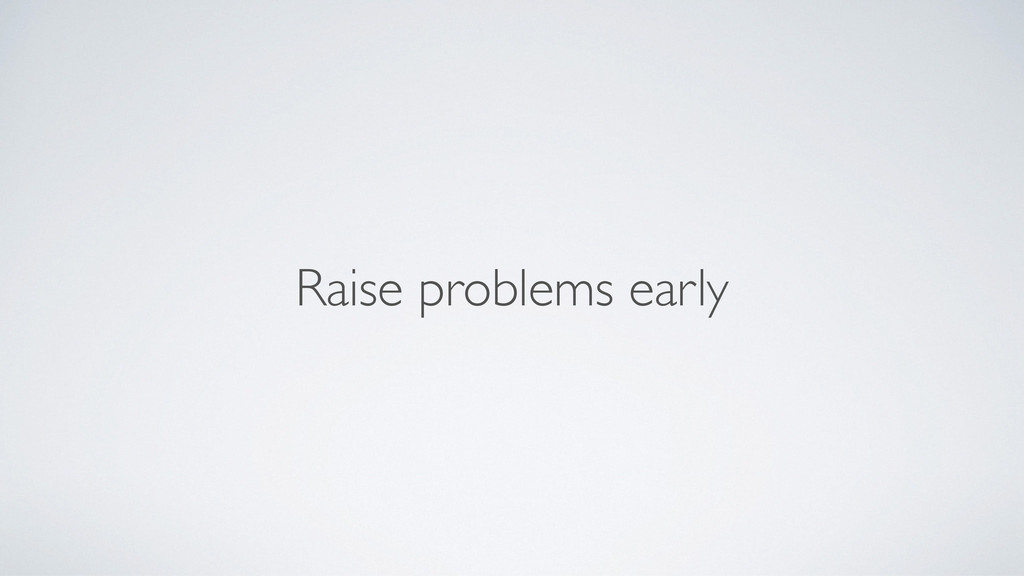 Raise problems early