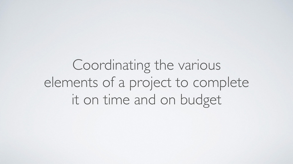 Coordinating the various elements of a project ...