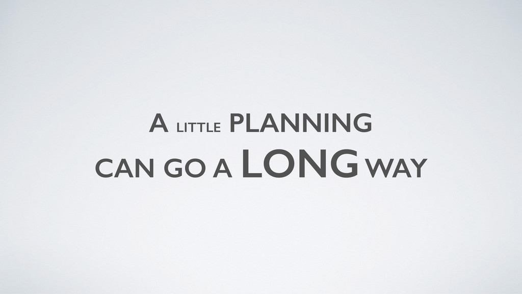 A LITTLE PLANNING CAN GO A LONG WAY