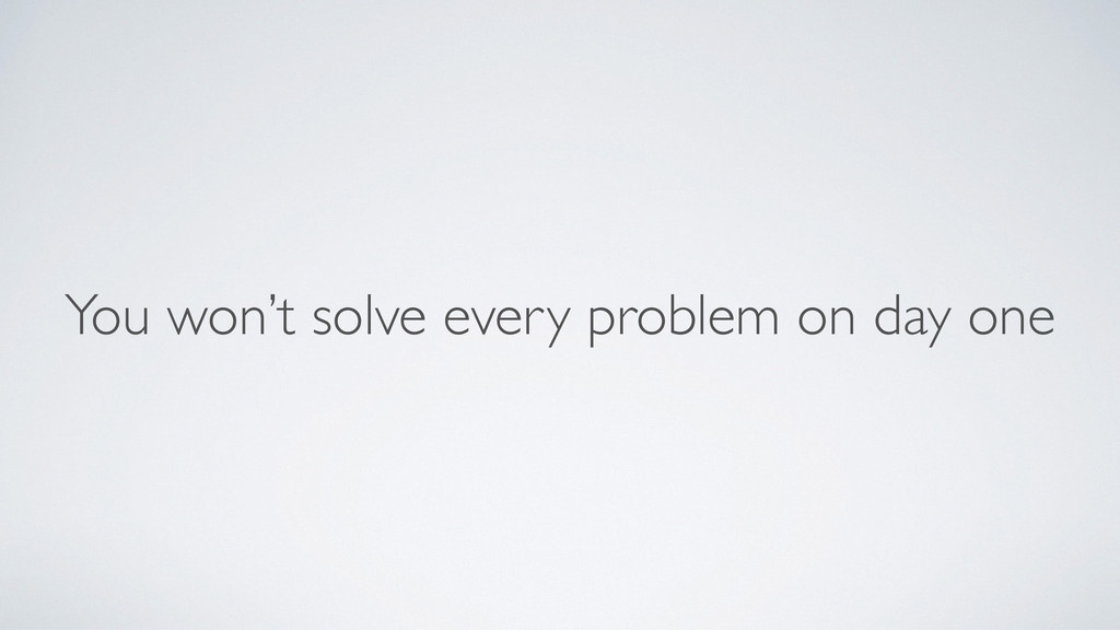 You won't solve every problem on day one