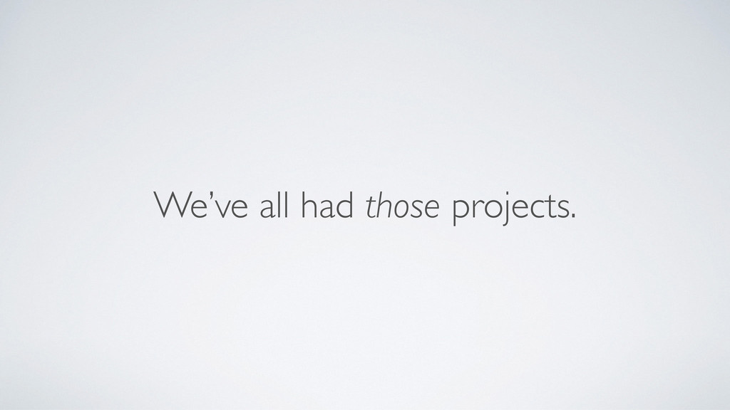 We've all had those projects.