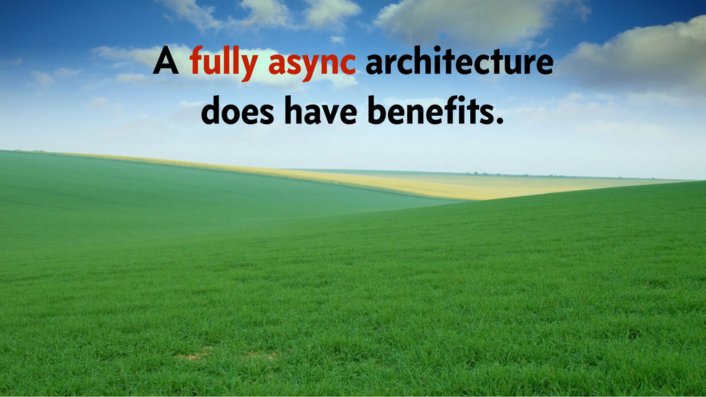A fully async architecture does have benefits.