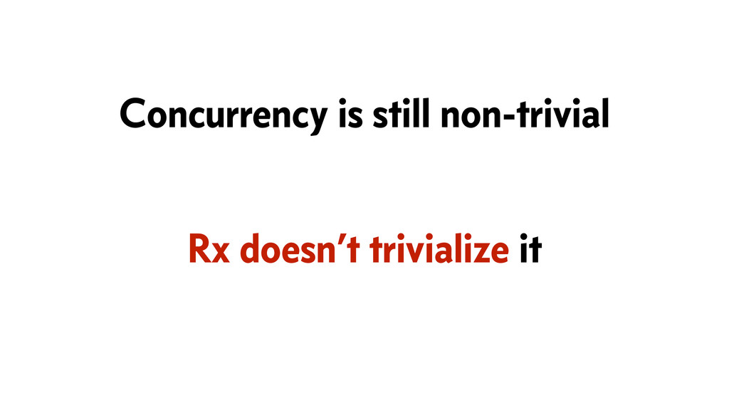 Rx doesn't trivialize it Concurrency is still n...