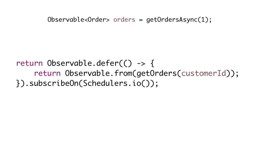 return Observable.defer(() -> { return Observab...