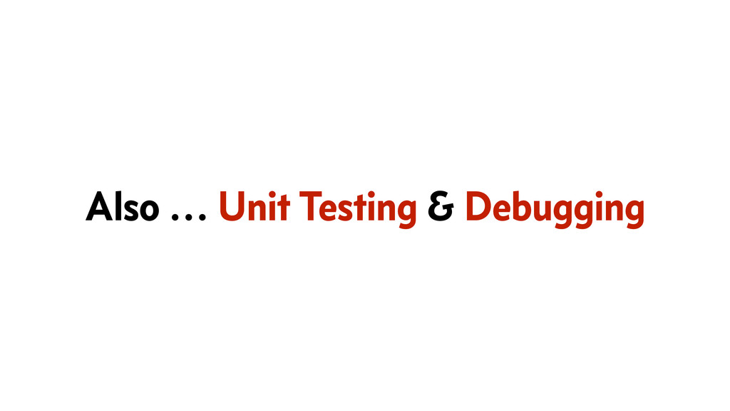 Also … Unit Testing & Debugging