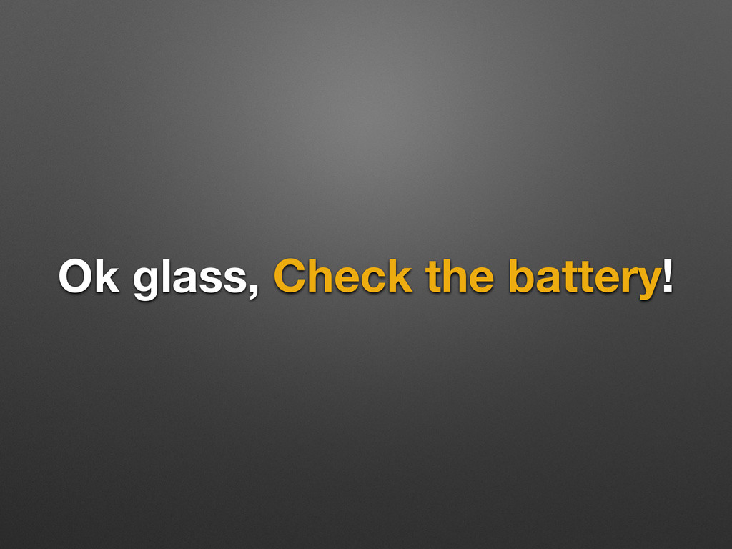 Ok glass, Check the battery!