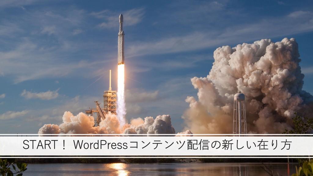 START! WordPressコンテンツ配信の新しい在り⽅