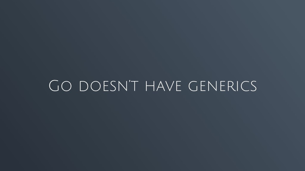 Go doesn't have generics
