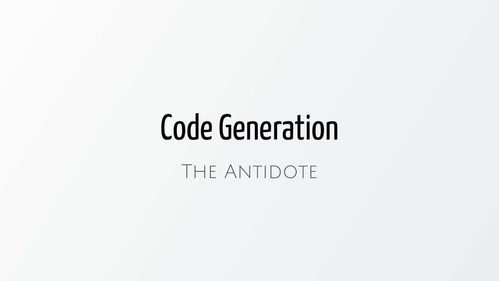 Code Generation The Antidote