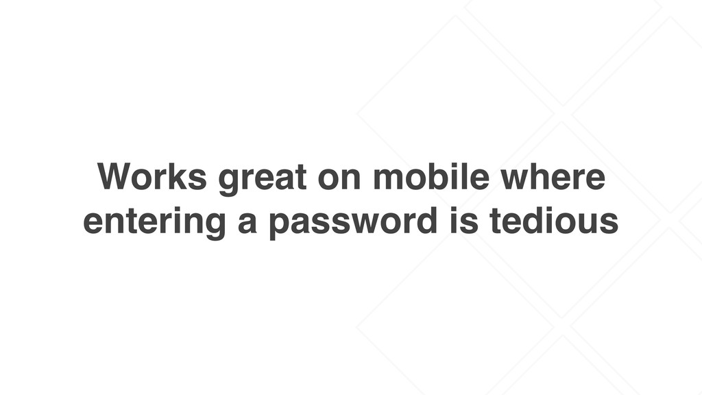 Works great on mobile where entering a password...