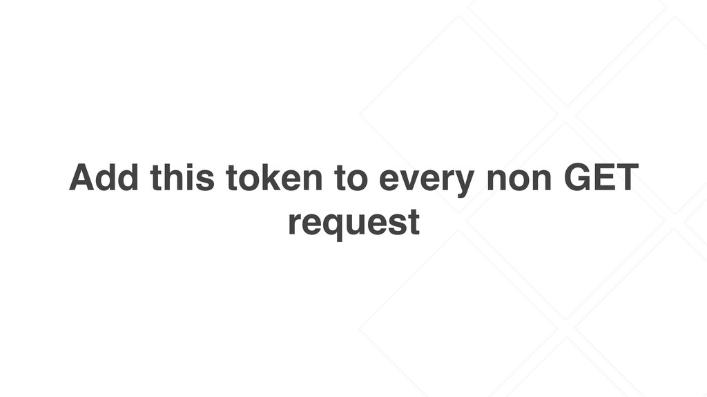 Add this token to every non GET request