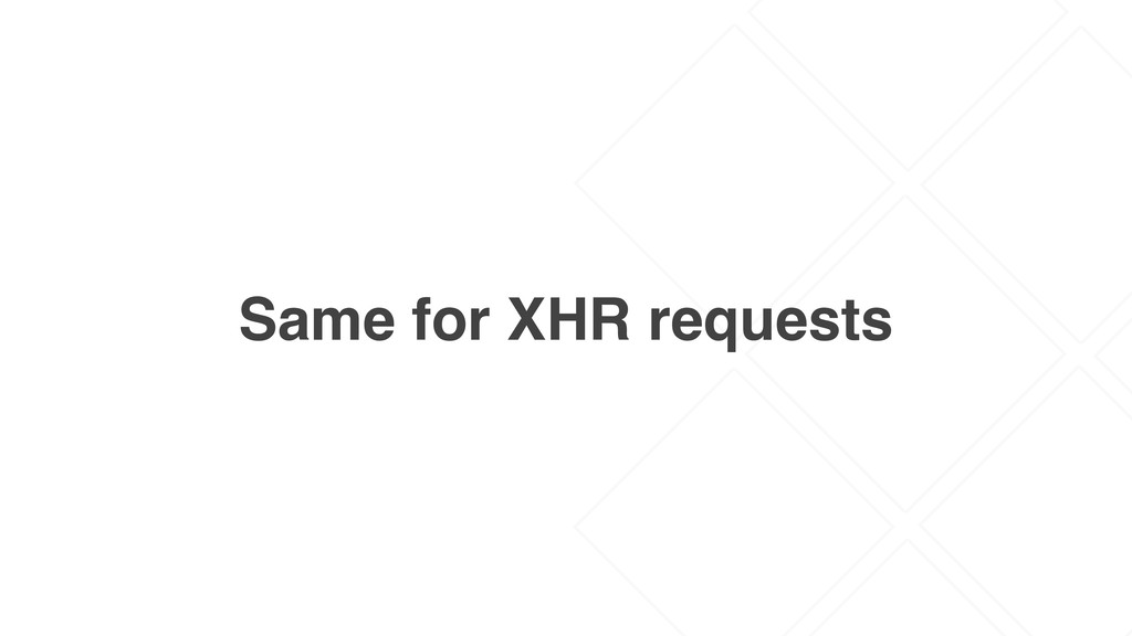 Same for XHR requests