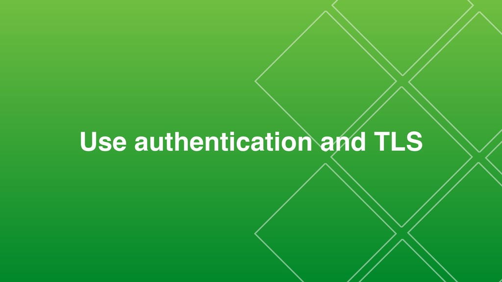 Use authentication and TLS