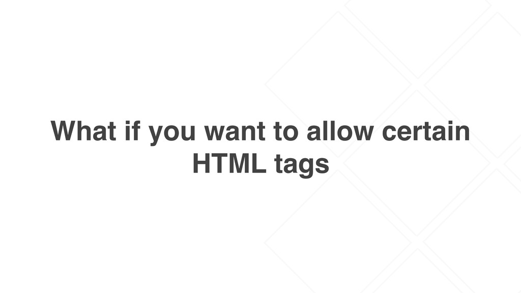 What if you want to allow certain HTML tags