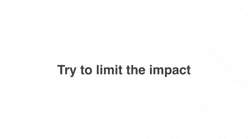 Try to limit the impact