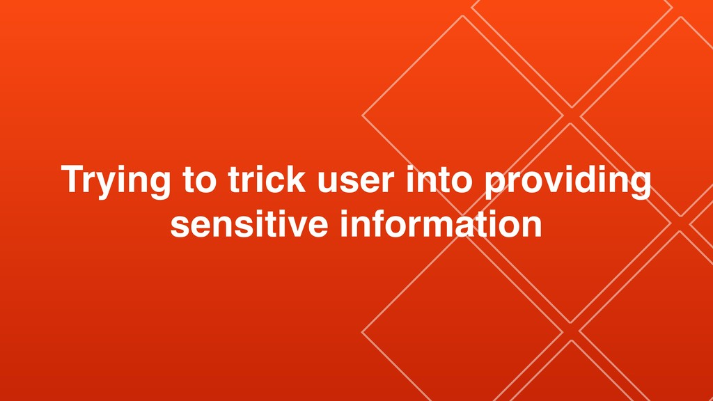 Trying to trick user into providing sensitive i...