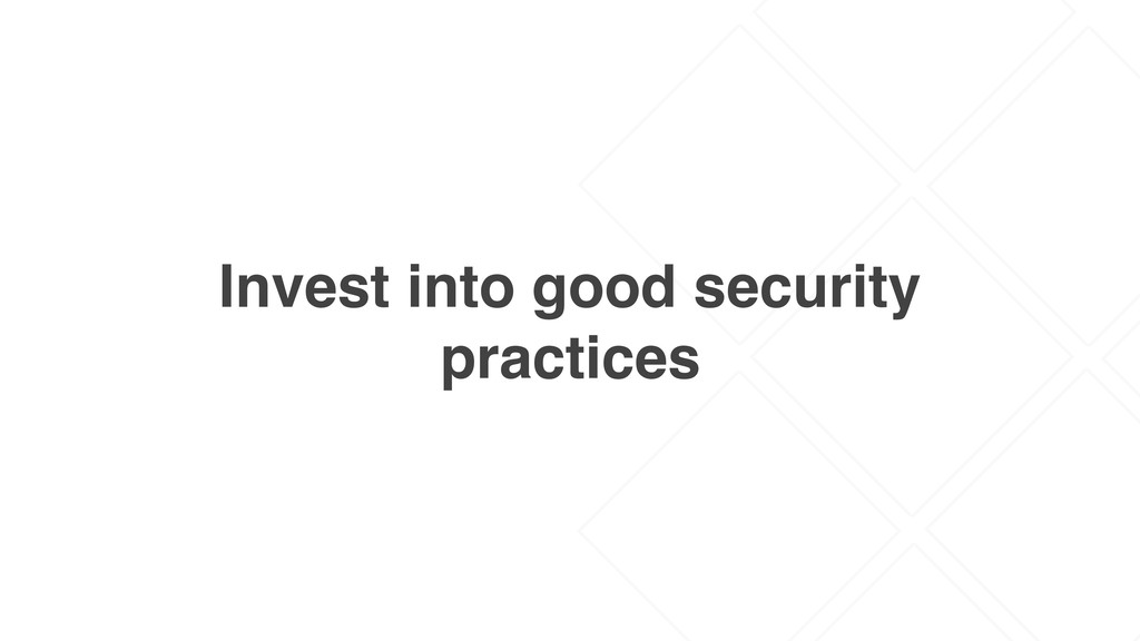 Invest into good security practices