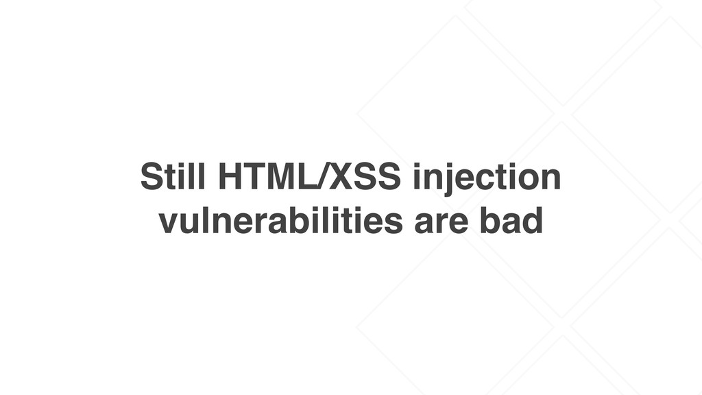 Still HTML/XSS injection vulnerabilities are bad