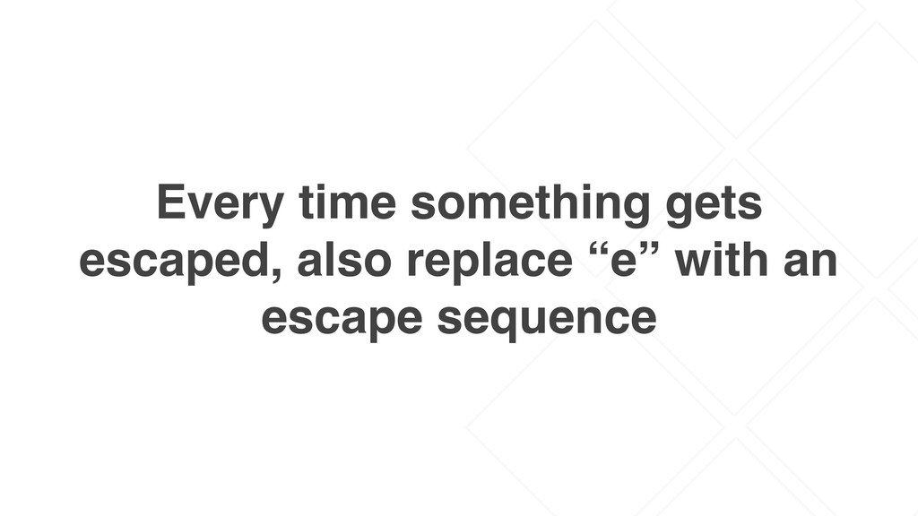 Every time something gets escaped, also replace...